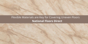 National Floors Direct Says Flexible Materials are Key for Covering Uneven Floors